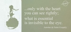 "Quote from Antoine de Saint-Exupéry's ""Little Prince"": ""...only with the heart you can see rightly; what is essential is invisible to the eye."""